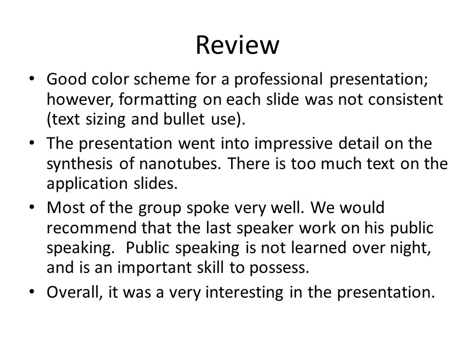 Review Good color scheme for a professional presentation; however, formatting on each slide was not consistent (text sizing and bullet use).