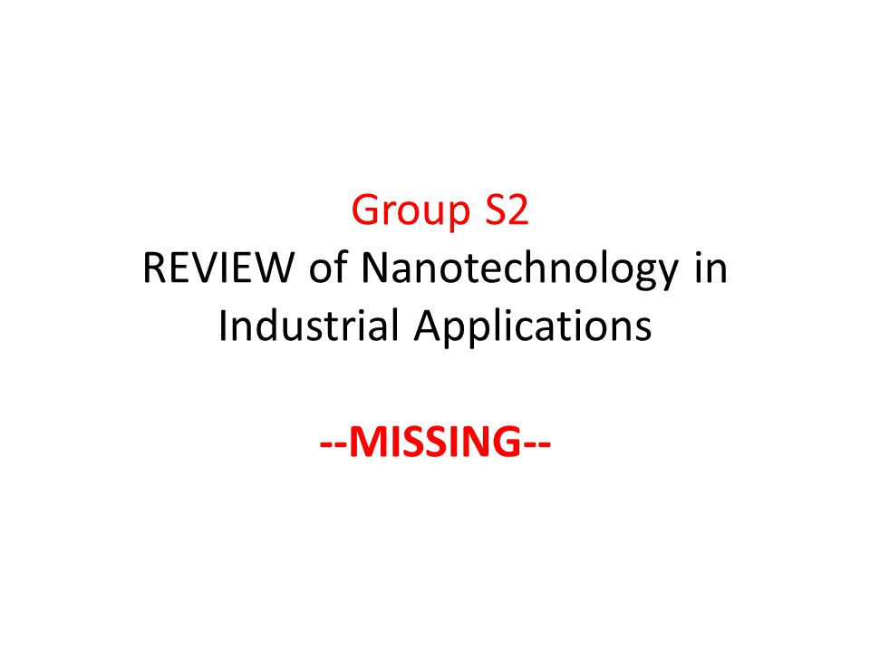 Group S2 REVIEW of Nanotechnology in Industrial Applications --MISSING--