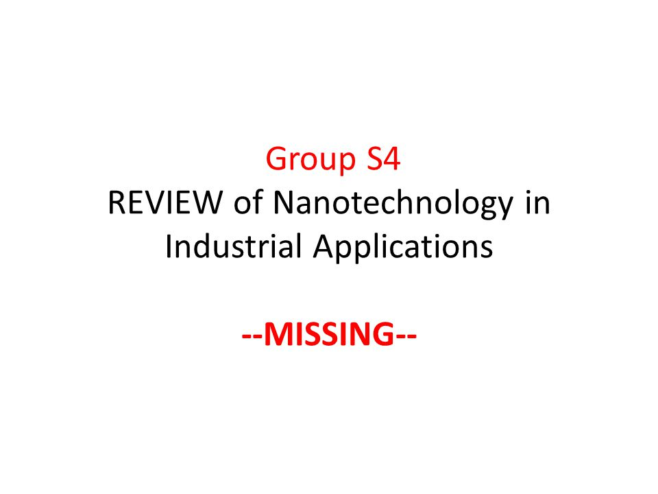 Group S4 REVIEW of Nanotechnology in Industrial Applications --MISSING--