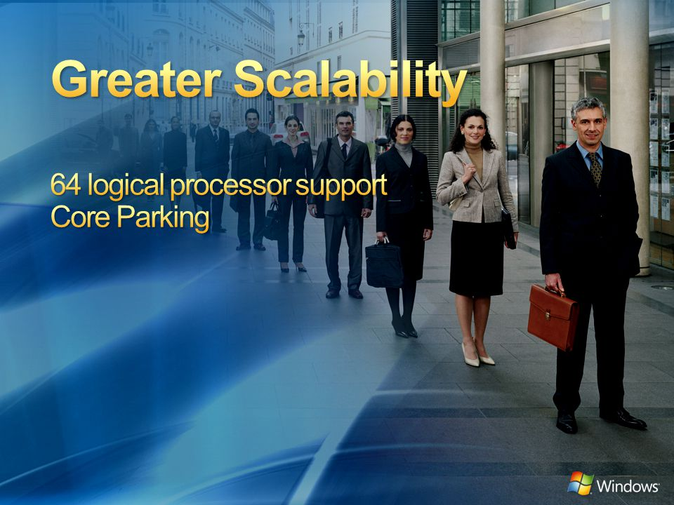 Greater Scalability 64 logical processor support Core Parking