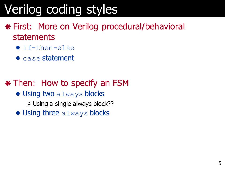 Verilog coding styles First: More on Verilog procedural/behavioral statements. if-then-else. case statement.