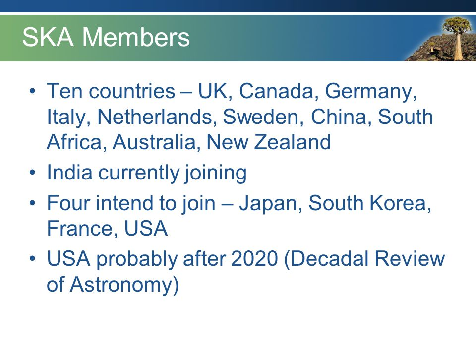 SKA Members Ten countries – UK, Canada, Germany, Italy, Netherlands, Sweden, China, South Africa, Australia, New Zealand.