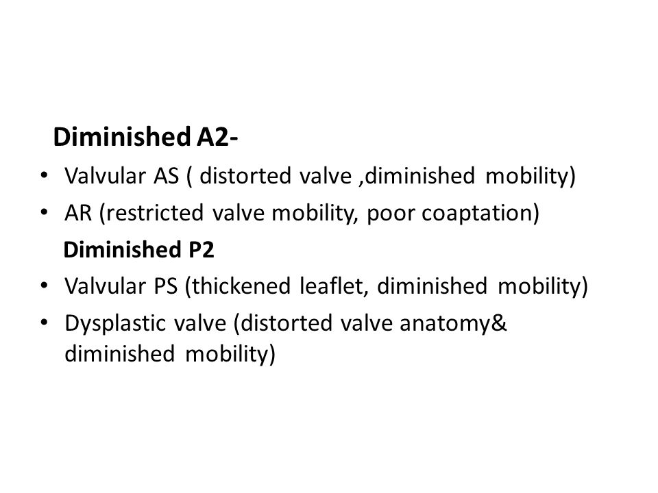 Diminished A2- Valvular AS ( distorted valve ,diminished mobility)
