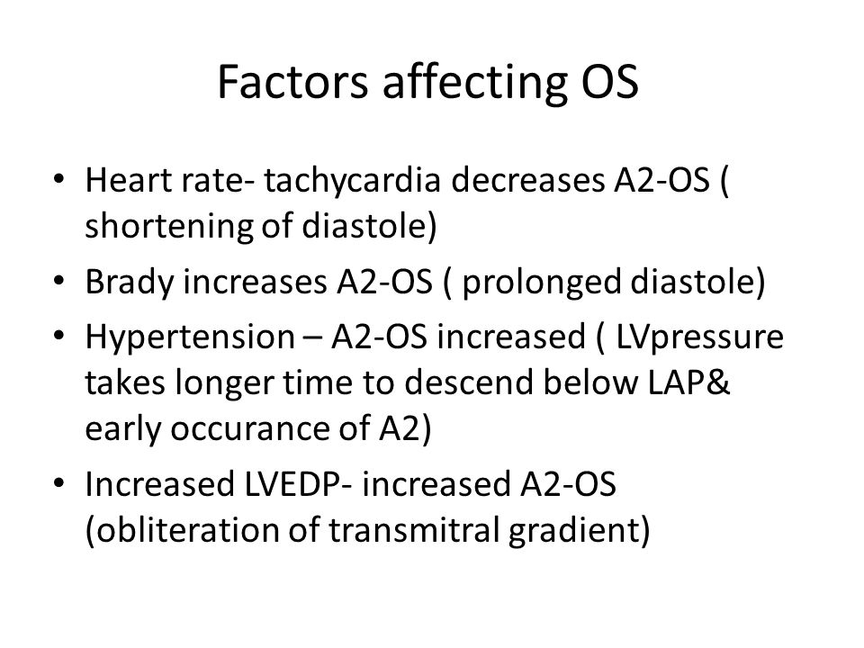 Factors affecting OS Heart rate- tachycardia decreases A2-OS ( shortening of diastole) Brady increases A2-OS ( prolonged diastole)
