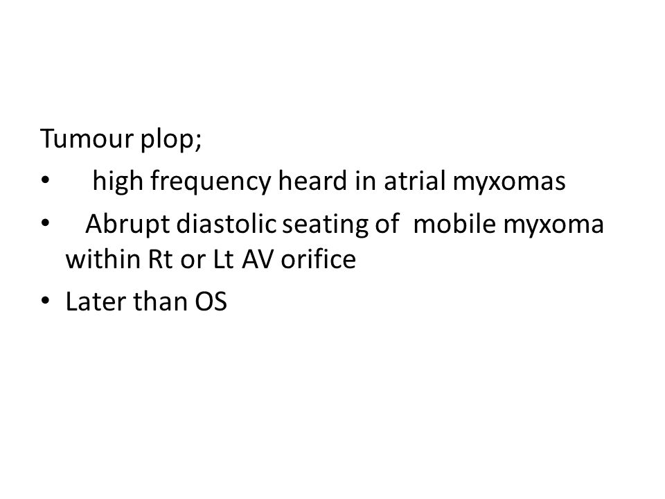 Tumour plop; high frequency heard in atrial myxomas. Abrupt diastolic seating of mobile myxoma within Rt or Lt AV orifice.