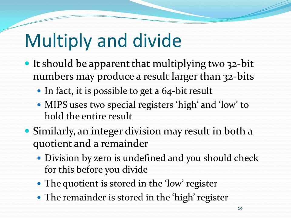 Multiply and divide It should be apparent that multiplying two 32-bit numbers may produce a result larger than 32-bits.