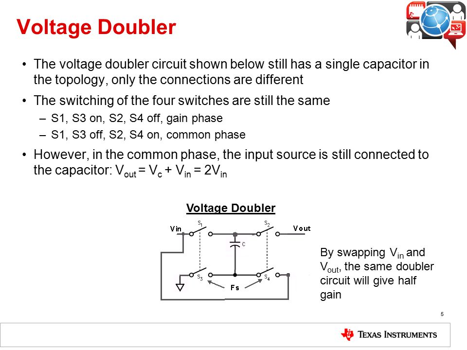 Voltage Doubler The voltage doubler circuit shown below still has a single capacitor in the topology, only the connections are different.
