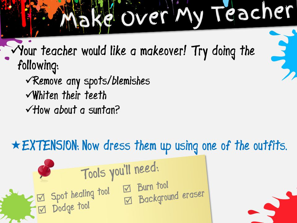 Make Over My Teacher Your teacher would like a makeover! Try doing the following: Remove any spots/blemishes.