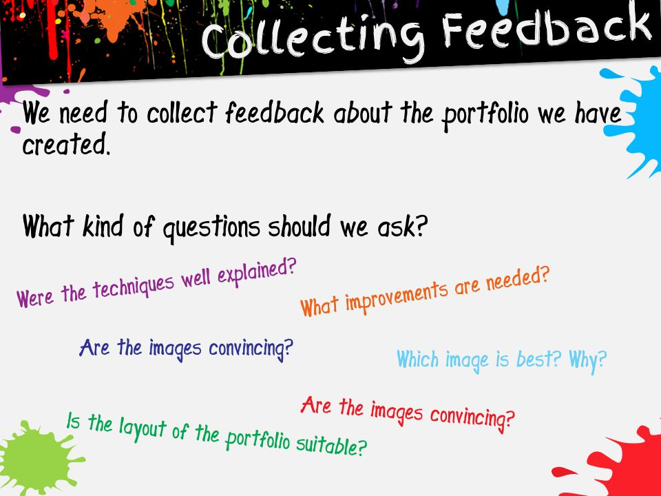 Collecting Feedback We need to collect feedback about the portfolio we have created. What kind of questions should we ask