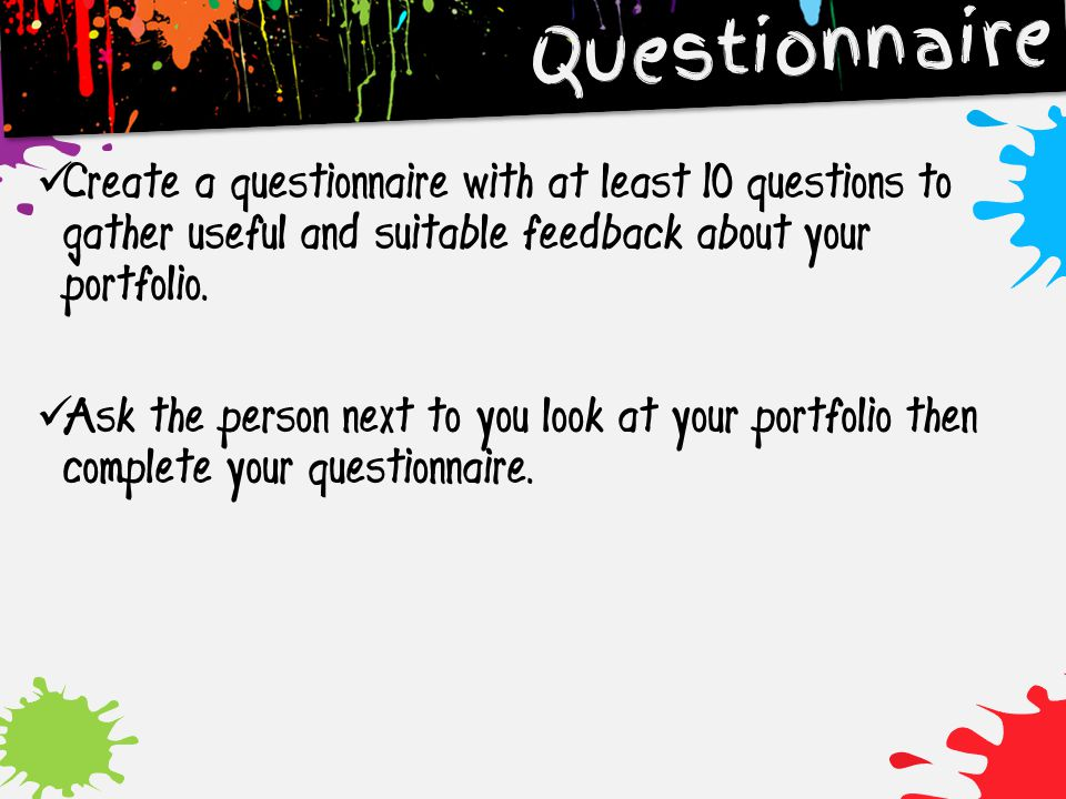 Questionnaire Create a questionnaire with at least 10 questions to gather useful and suitable feedback about your portfolio.