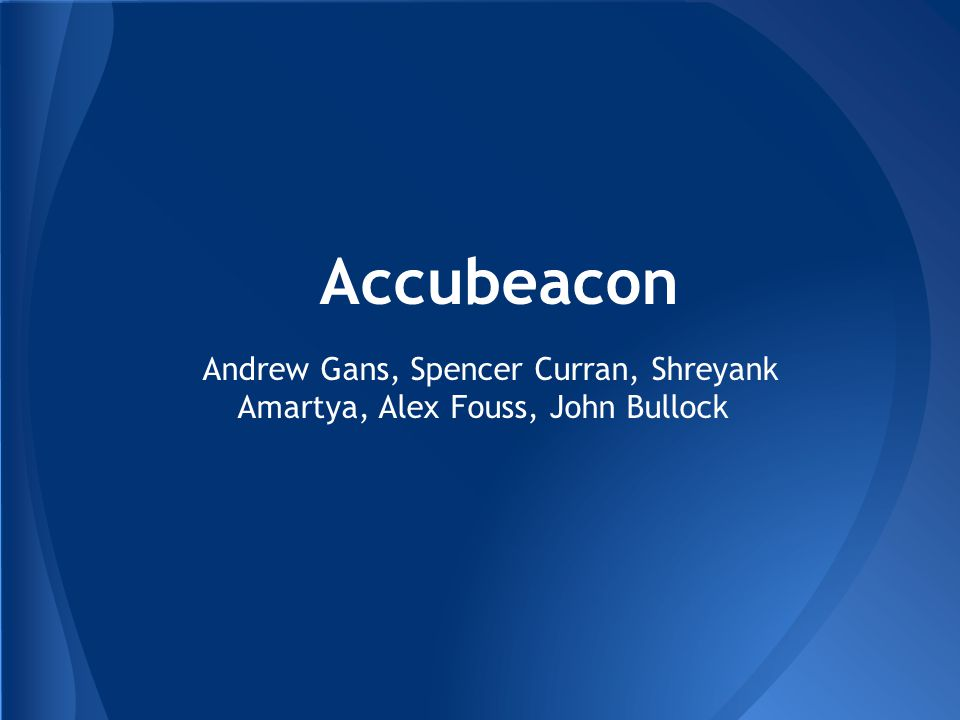 Accubeacon Andrew Gans, Spencer Curran, Shreyank Amartya, Alex Fouss, John Bullock