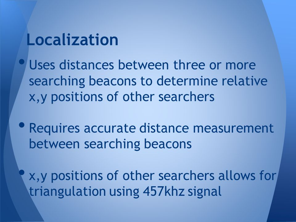 Localization Uses distances between three or more searching beacons to determine relative x,y positions of other searchers.