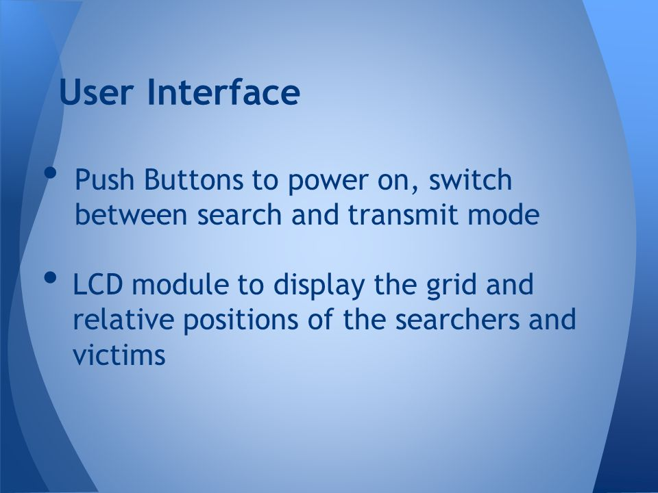 User Interface Push Buttons to power on, switch between search and transmit mode.