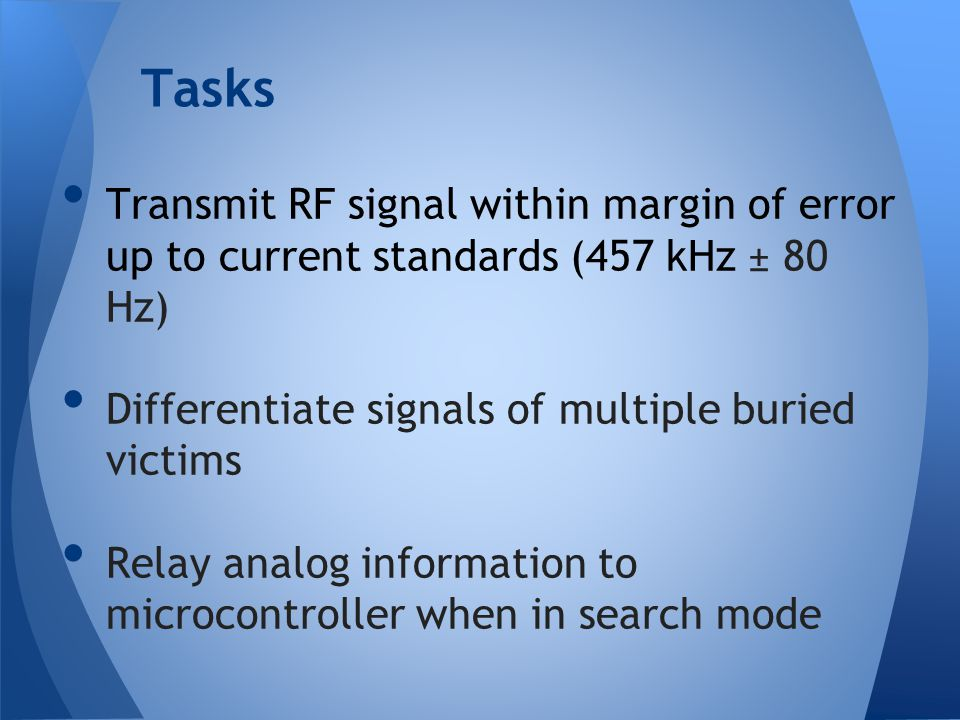 Tasks Transmit RF signal within margin of error up to current standards (457 kHz ± 80 Hz) Differentiate signals of multiple buried victims.
