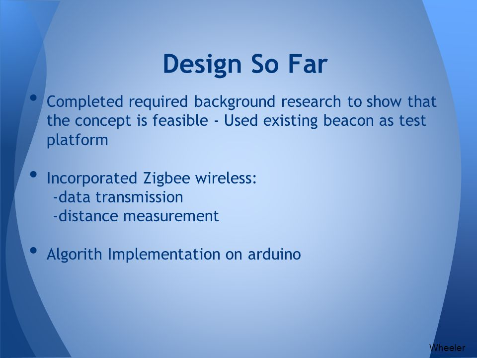 Design So Far Completed required background research to show that the concept is feasible - Used existing beacon as test platform.