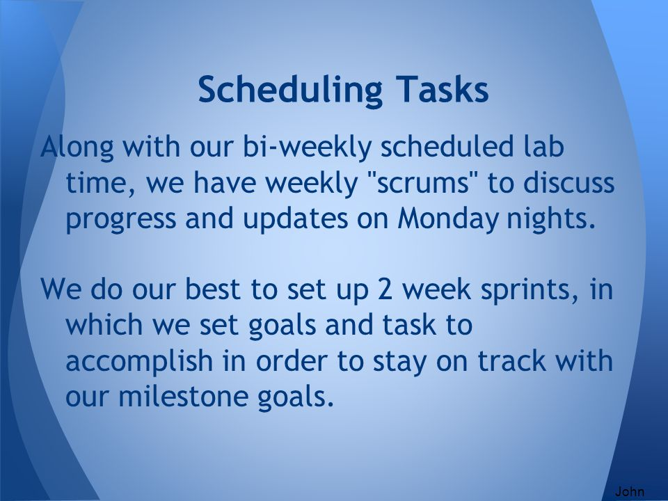 Scheduling Tasks Along with our bi-weekly scheduled lab time, we have weekly scrums to discuss progress and updates on Monday nights.