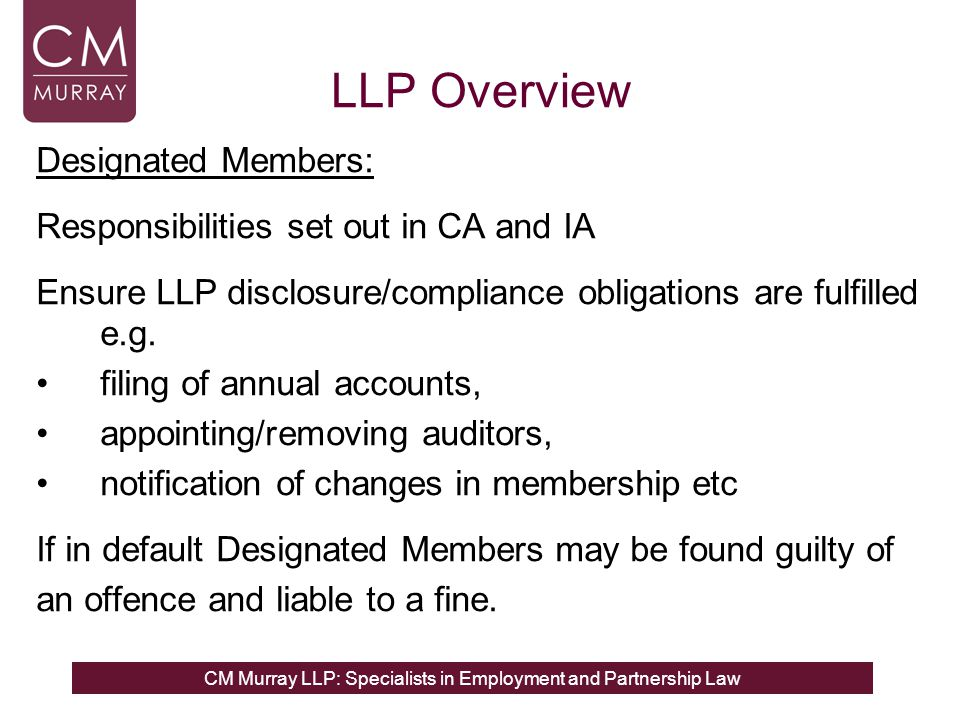 LLP Overview Designated Members: Responsibilities set out in CA and IA