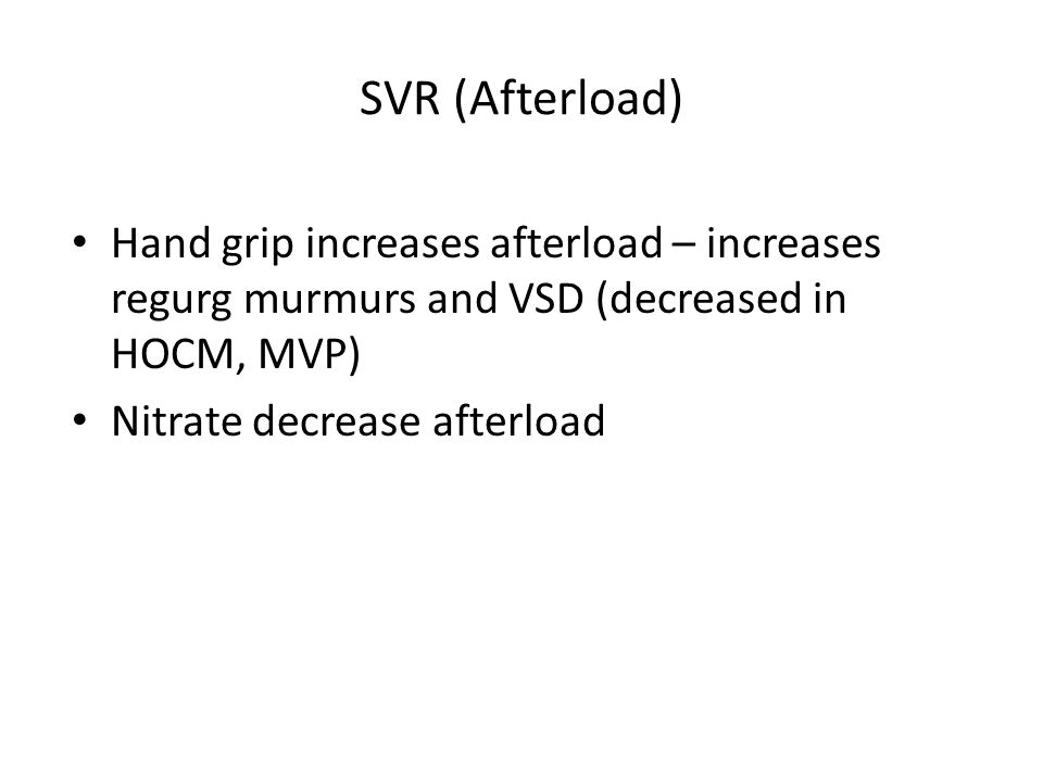 SVR (Afterload) Hand grip increases afterload – increases regurg murmurs and VSD (decreased in HOCM, MVP)