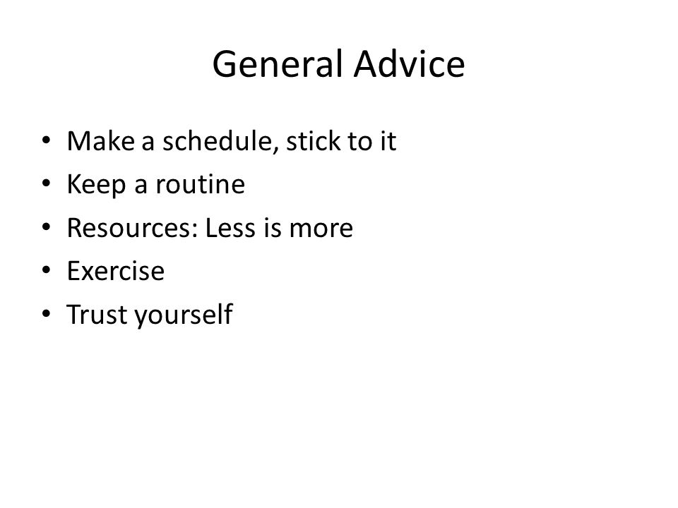 General Advice Make a schedule, stick to it Keep a routine