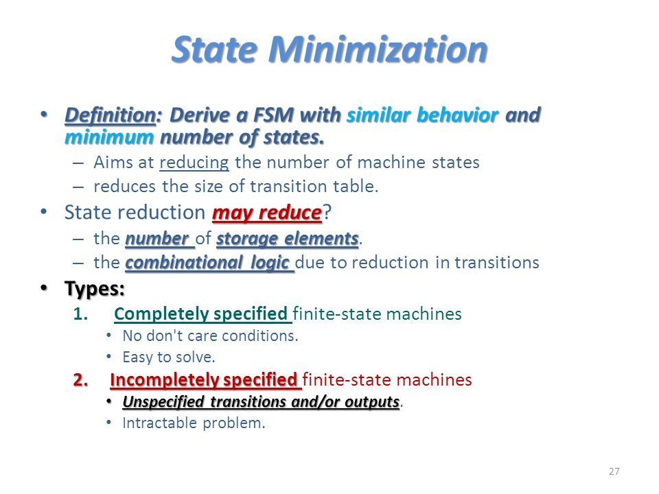 State Minimization Definition: Derive a FSM with similar behavior and minimum number of states. Aims at reducing the number of machine states.