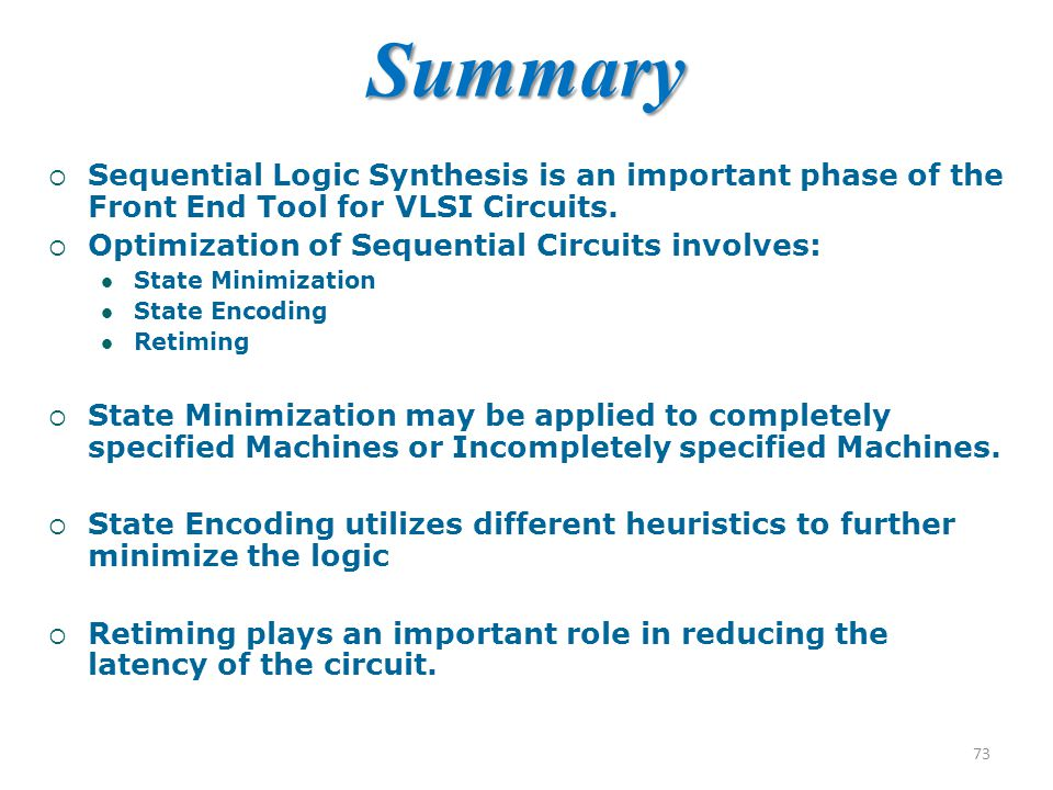 Summary Sequential Logic Synthesis is an important phase of the Front End Tool for VLSI Circuits. Optimization of Sequential Circuits involves: