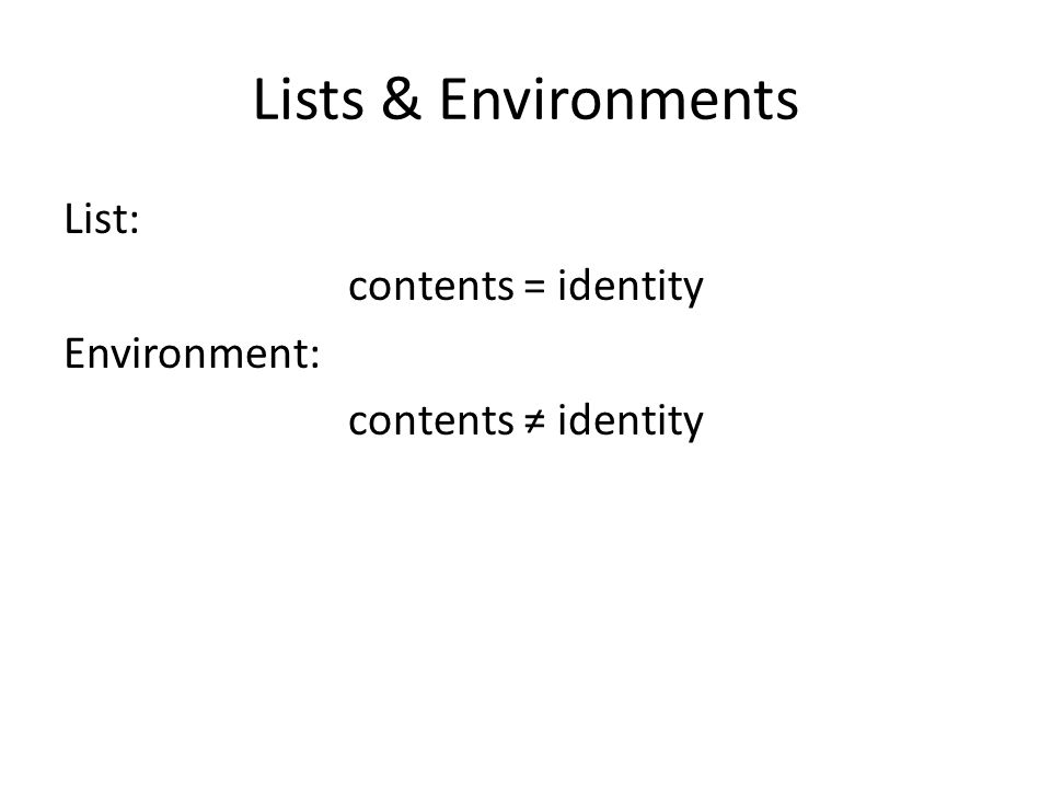 Lists & Environments List: contents = identity Environment: contents ≠ identity R has two container objects: lists & environments.