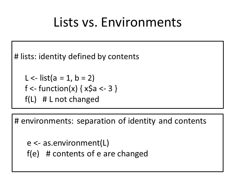 Lists vs. Environments # lists: identity defined by contents L <- list(a = 1, b = 2) f <- function(x) { x$a <- 3 } f(L) # L not changed