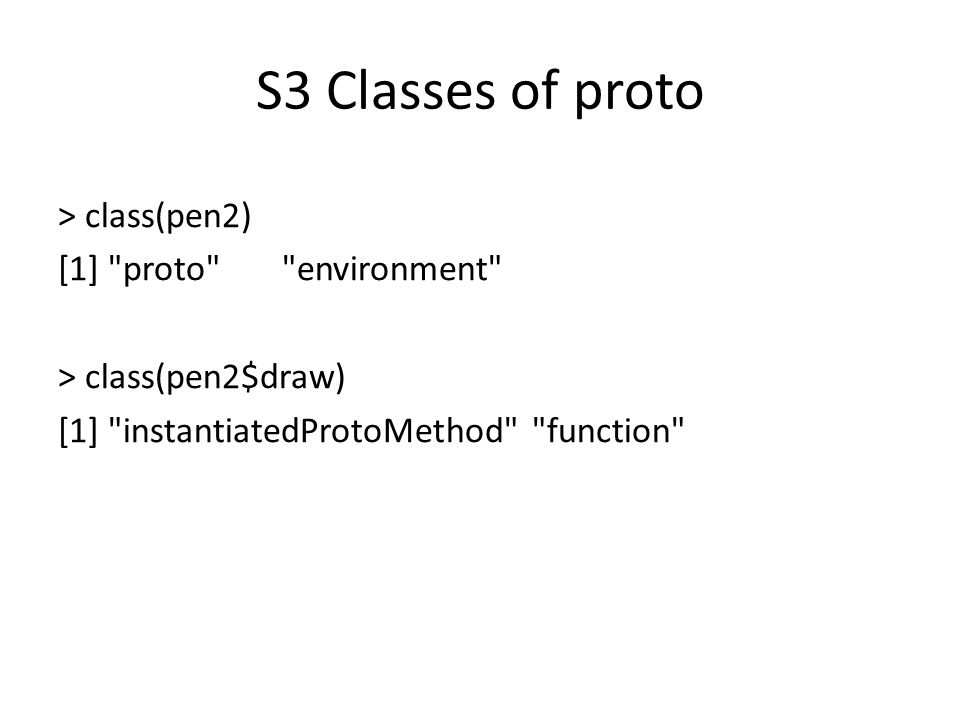 S3 Classes of proto > class(pen2) [1] proto environment > class(pen2$draw) [1] instantiatedProtoMethod function