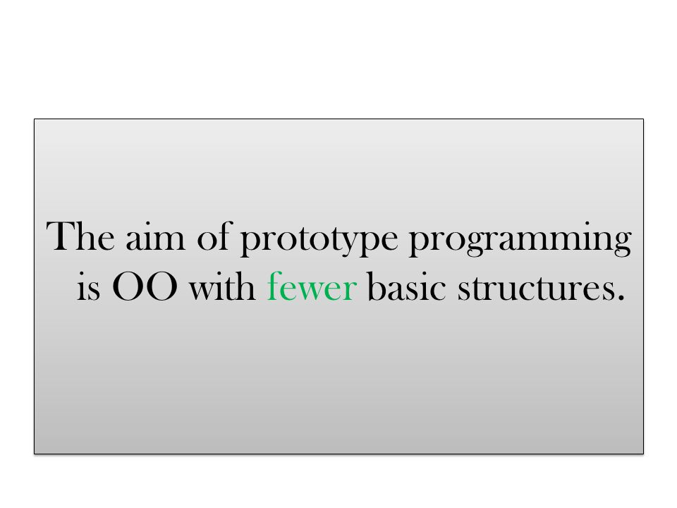 The aim of prototype programming is OO with fewer basic structures.