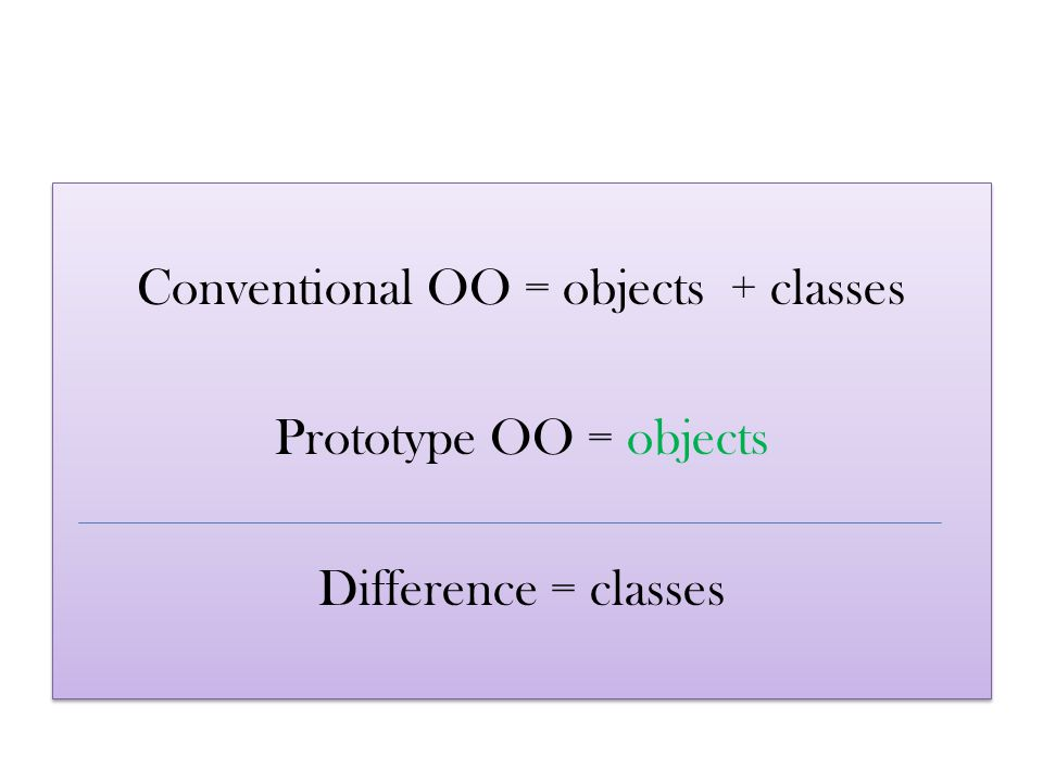 Conventional OO = objects + classes Prototype OO = objects Difference = classes