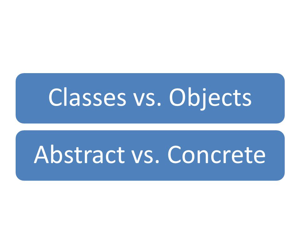Classes vs. Objects Abstract vs. Concrete