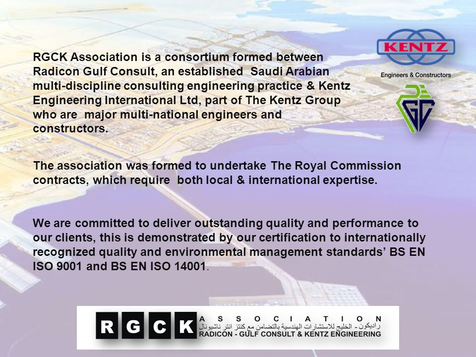 RGCK Association is a consortium formed between Radicon Gulf Consult, an established Saudi Arabian multi-discipline consulting engineering practice & Kentz Engineering International Ltd, part of The Kentz Group who are major multi-national engineers and constructors.
