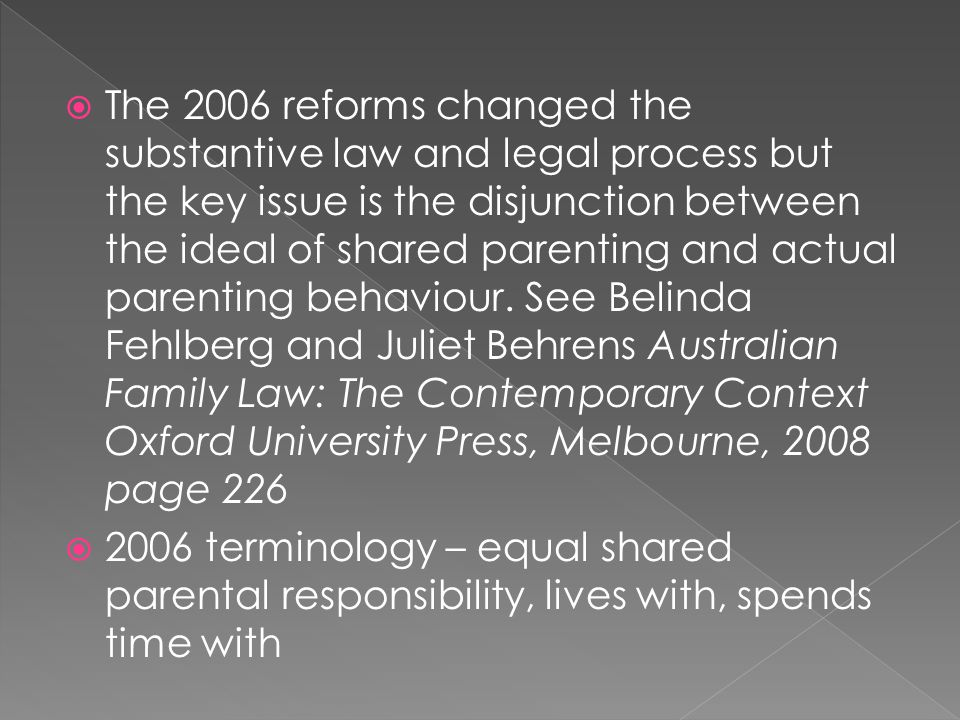 The 2006 reforms changed the substantive law and legal process but the key issue is the disjunction between the ideal of shared parenting and actual parenting behaviour. See Belinda Fehlberg and Juliet Behrens Australian Family Law: The Contemporary Context Oxford University Press, Melbourne, 2008 page 226