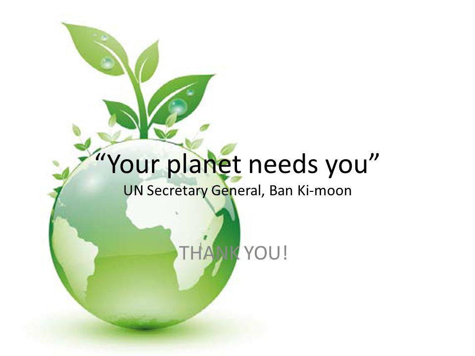 Your planet needs you UN Secretary General, Ban Ki-moon