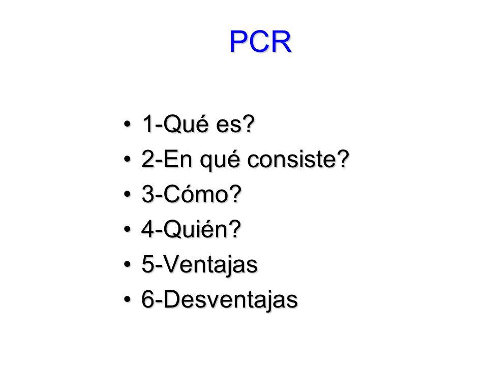 PCR 1-Qué es 2-En qué consiste 3-Cómo 4-Quién 5-Ventajas