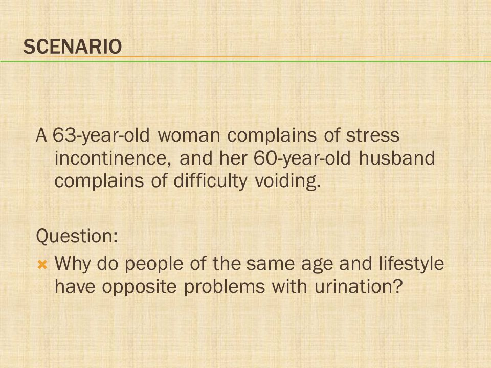 Scenario A 63-year-old woman complains of stress incontinence, and her 60-year-old husband complains of difficulty voiding.