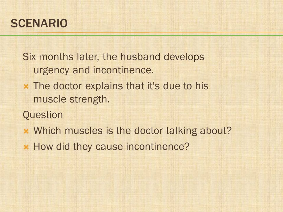 Scenario Six months later, the husband develops urgency and incontinence. The doctor explains that it s due to his muscle strength.