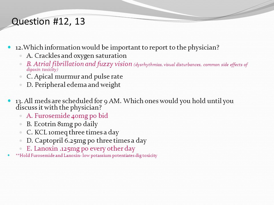 Question #12, 13 12.Which information would be important to report to the physician A. Crackles and oxygen saturation.