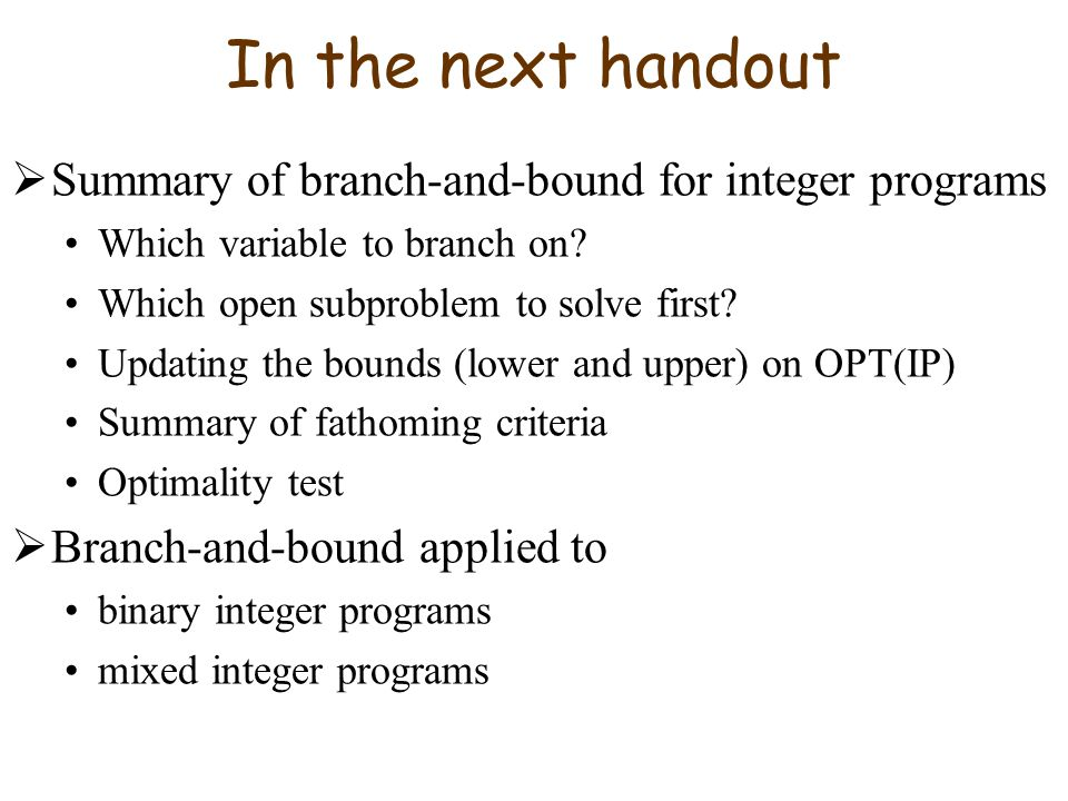 In the next handout Summary of branch-and-bound for integer programs