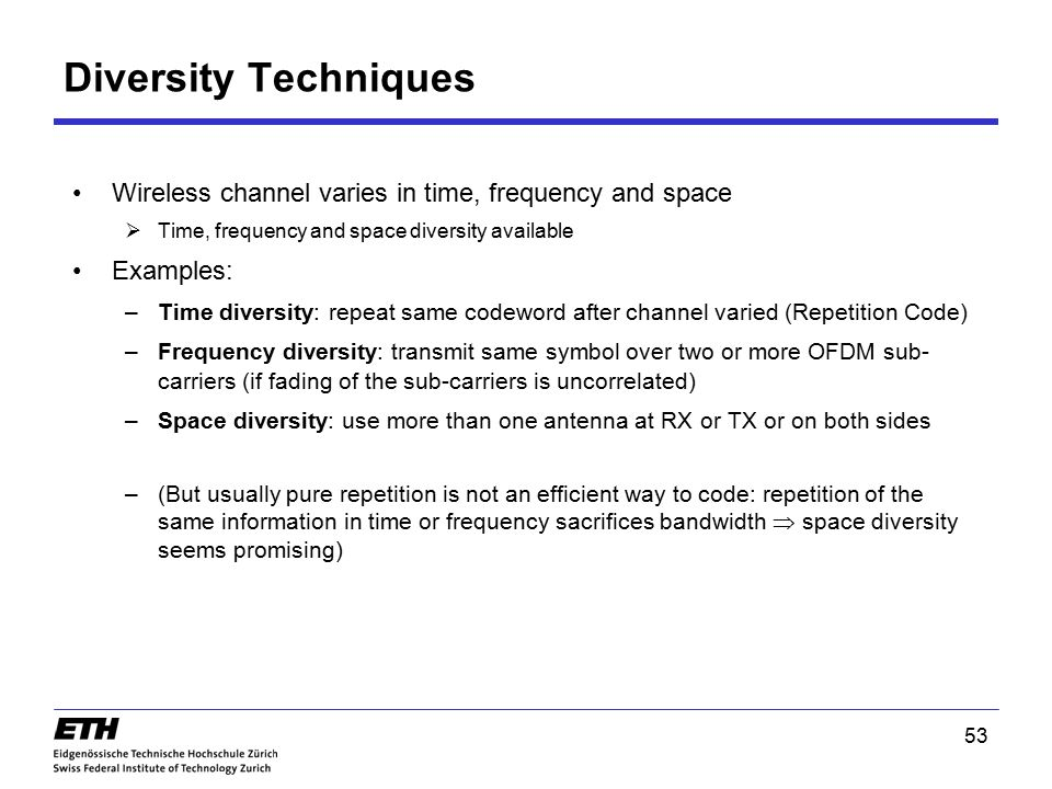 Diversity Techniques Wireless channel varies in time, frequency and space. Time, frequency and space diversity available.