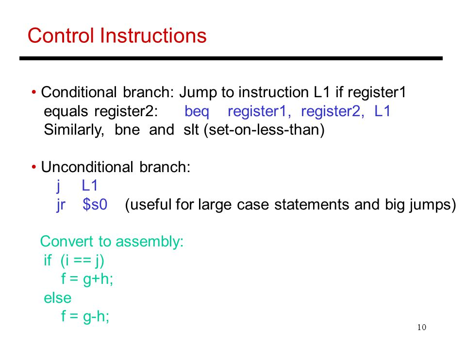 Control Instructions Conditional branch: Jump to instruction L1 if register1. equals register2: beq register1, register2, L1.