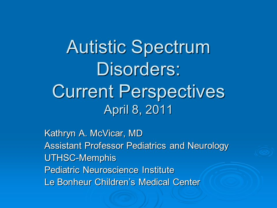 Autistic Spectrum Disorders: Current Perspectives April 8, 2011