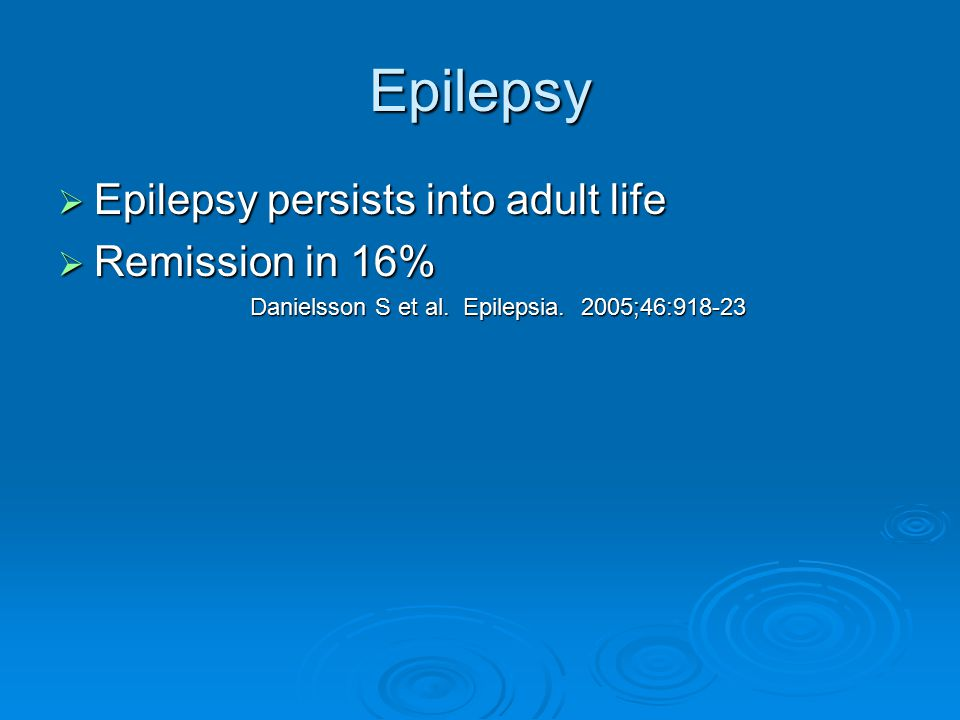 Epilepsy Epilepsy persists into adult life Remission in 16%