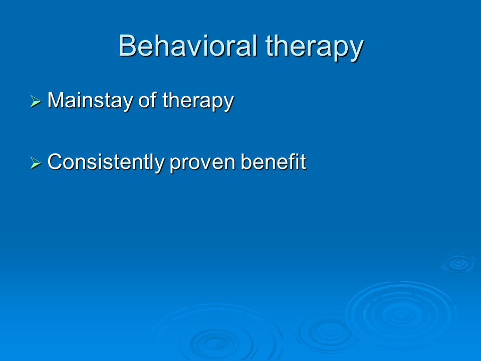 Behavioral therapy Mainstay of therapy Consistently proven benefit