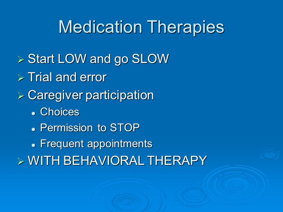 Medication Therapies Start LOW and go SLOW Trial and error