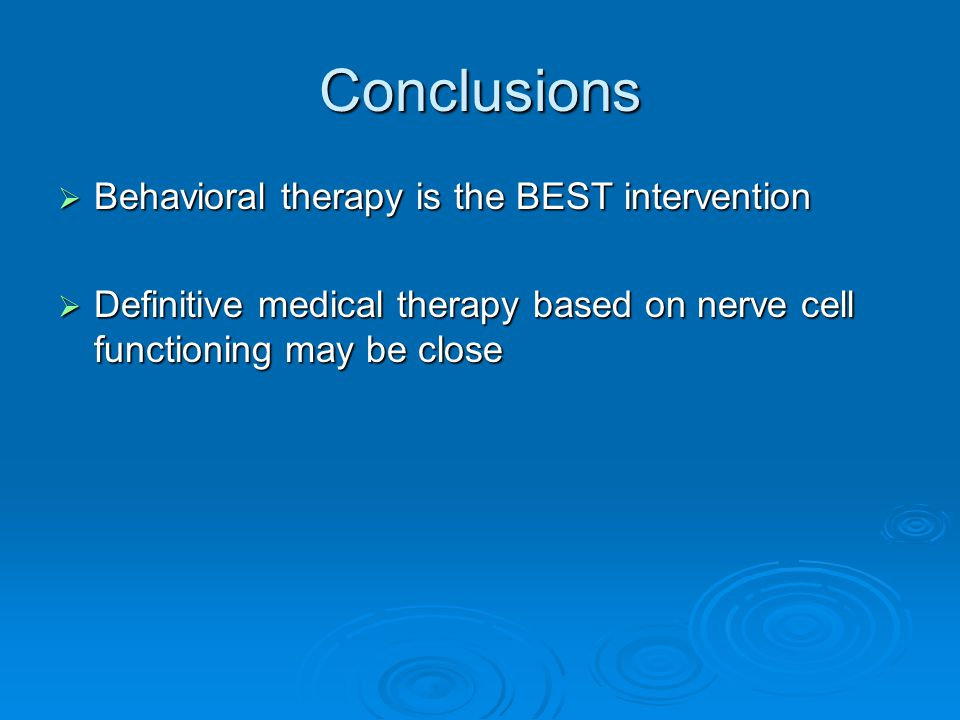 Conclusions Behavioral therapy is the BEST intervention