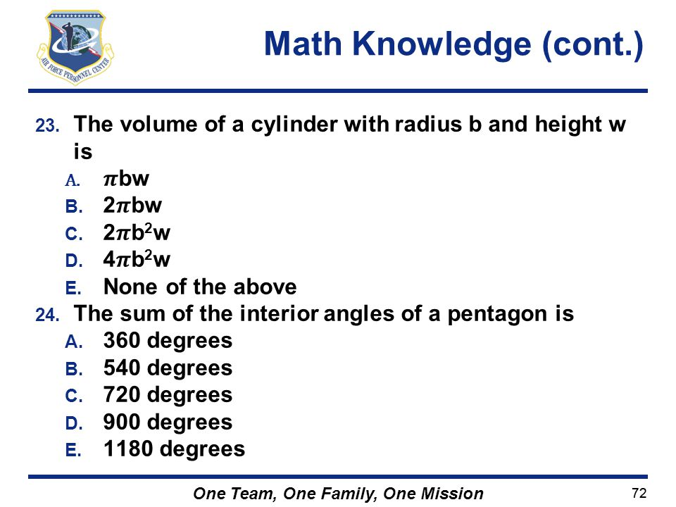 Math Knowledge (cont.) The volume of a cylinder with radius b and height w is. 𝝅bw. 2𝝅bw. 2𝝅b2w.