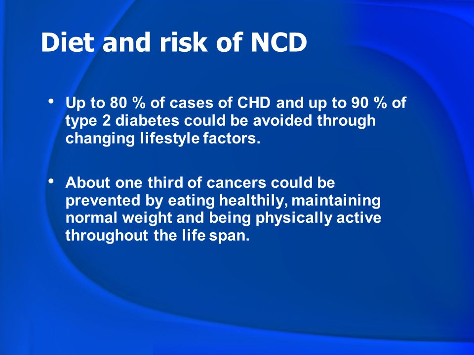 Diet and risk of NCD Up to 80 % of cases of CHD and up to 90 % of type 2 diabetes could be avoided through changing lifestyle factors.