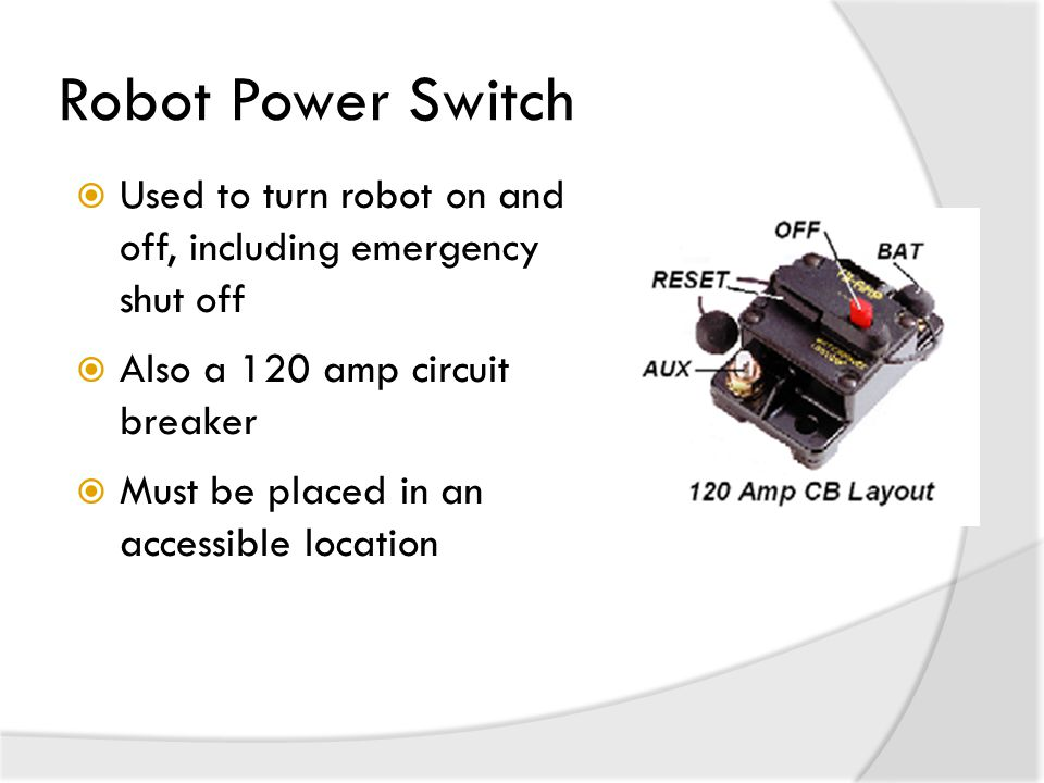 Robot Power Switch Used to turn robot on and off, including emergency shut off. Also a 120 amp circuit breaker.