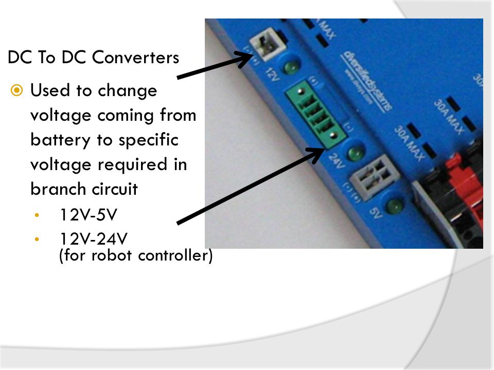 DC To DC Converters Used to change voltage coming from battery to specific voltage required in branch circuit.